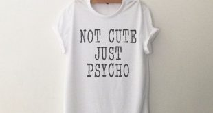 Not cute just psycho Funny TShirt T Shirt with sayings Tumblr T Shirt for Teens Teenage Girl Clothes Gifts cute Graphic Tee Women T-Shirts